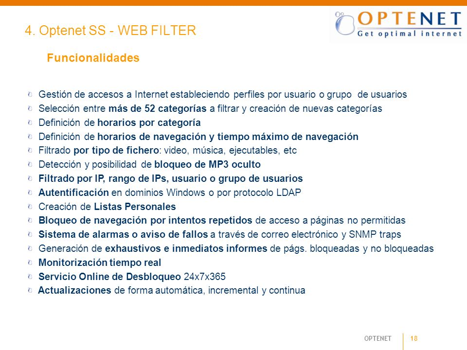 18 OPTENET 4. Optenet SS - WEB FILTER Funcionalidades Gestión de accesos a Internet estableciendo perfiles por usuario o grupo de usuarios Selección e