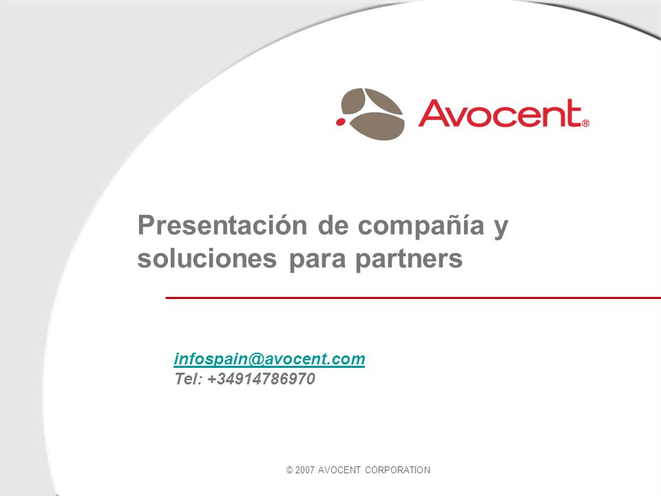 © 2007 AVOCENT CORPORATION Presentación de compañía y soluciones para partners infospain@avocent.com infospain@avocent.com Tel: +34914786970