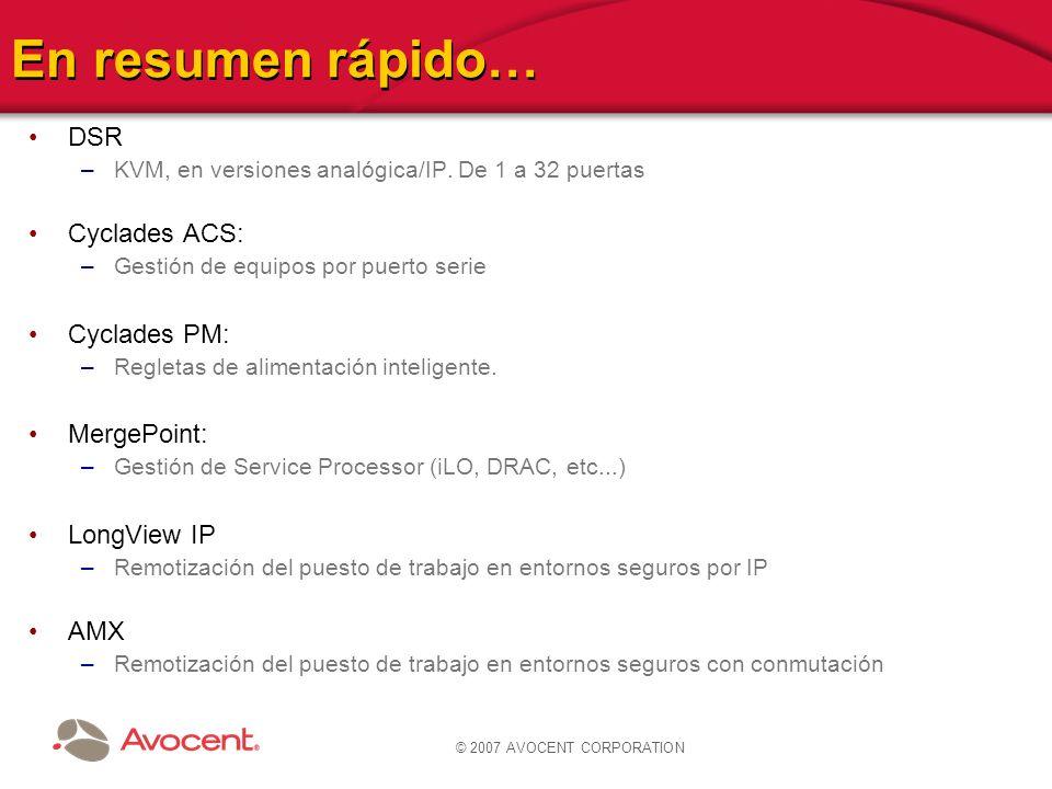 © 2007 AVOCENT CORPORATION En resumen rápido… DSR –KVM, en versiones analógica/IP. De 1 a 32 puertas Cyclades ACS: –Gestión de equipos por puerto seri