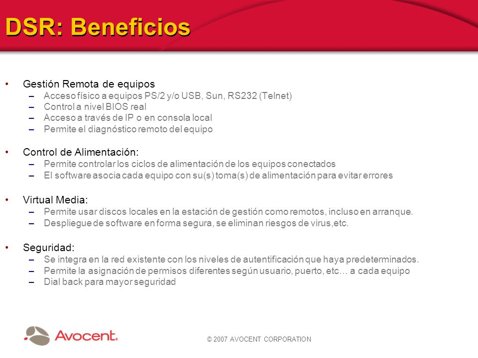 © 2007 AVOCENT CORPORATION DSR: Beneficios Gestión Remota de equipos –Acceso físico a equipos PS/2 y/o USB, Sun, RS232 (Telnet) –Control a nivel BIOS