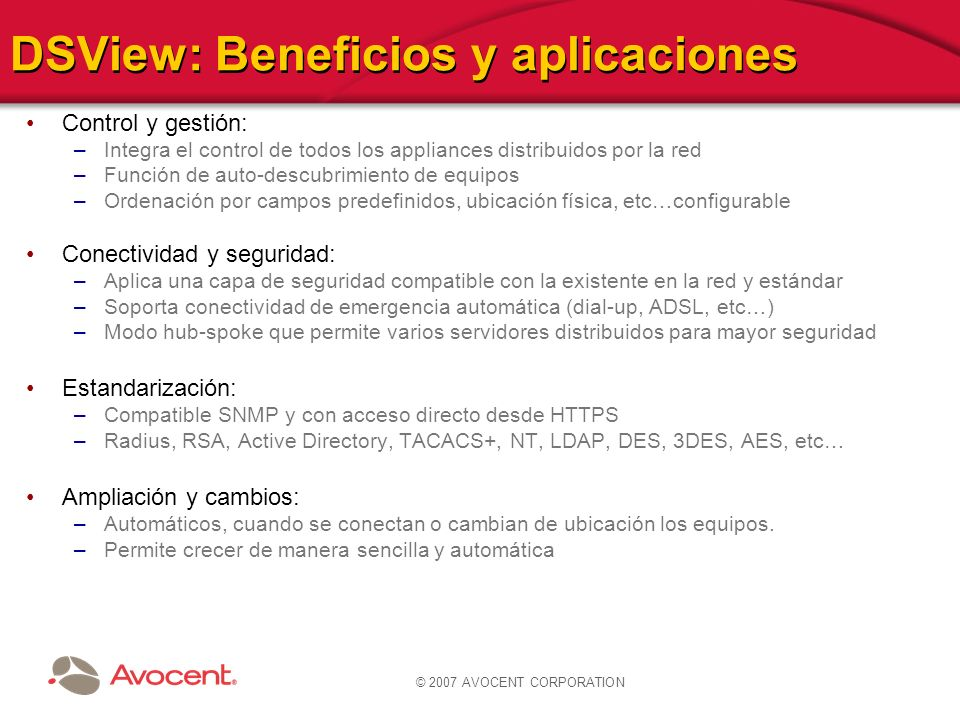 © 2007 AVOCENT CORPORATION DSView: Beneficios y aplicaciones Control y gestión: –Integra el control de todos los appliances distribuidos por la red –F