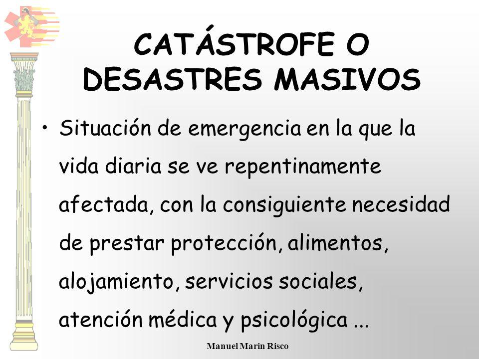 Manuel Marin Risco CATÁSTROFE O DESASTRES MASIVOS Situación de emergencia en la que la vida diaria se ve repentinamente afectada, con la consiguiente