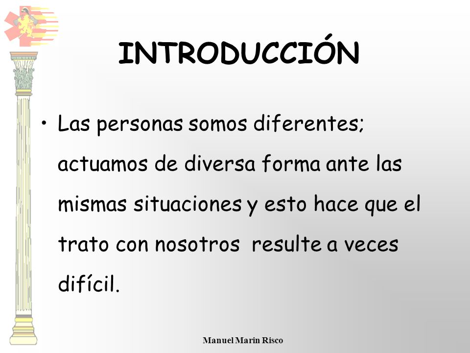 Manuel Marin Risco INTRODUCCIÓN Las personas somos diferentes; actuamos de diversa forma ante las mismas situaciones y esto hace que el trato con noso