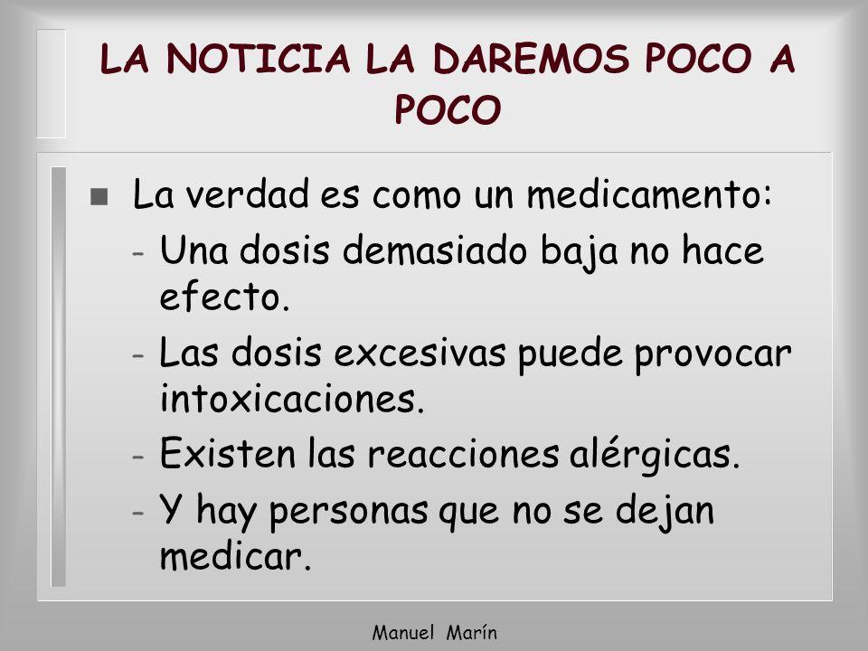 Manuel Marín LA NOTICIA LA DAREMOS POCO A POCO n La verdad es como un medicamento: – Una dosis demasiado baja no hace efecto. – Las dosis excesivas pu