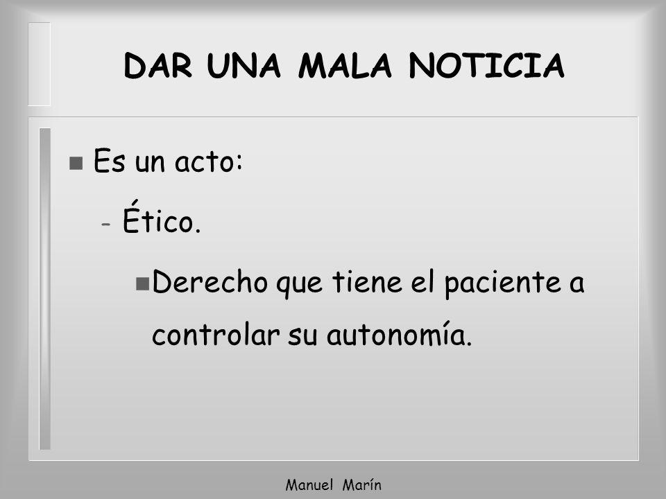Manuel Marín n Es un acto: – Ético. n Derecho que tiene el paciente a controlar su autonomía. DAR UNA MALA NOTICIA