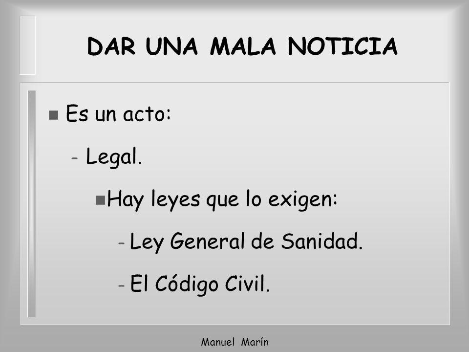 Manuel Marín DAR UNA MALA NOTICIA n Es un acto: – Legal. n Hay leyes que lo exigen: – Ley General de Sanidad. – El Código Civil.