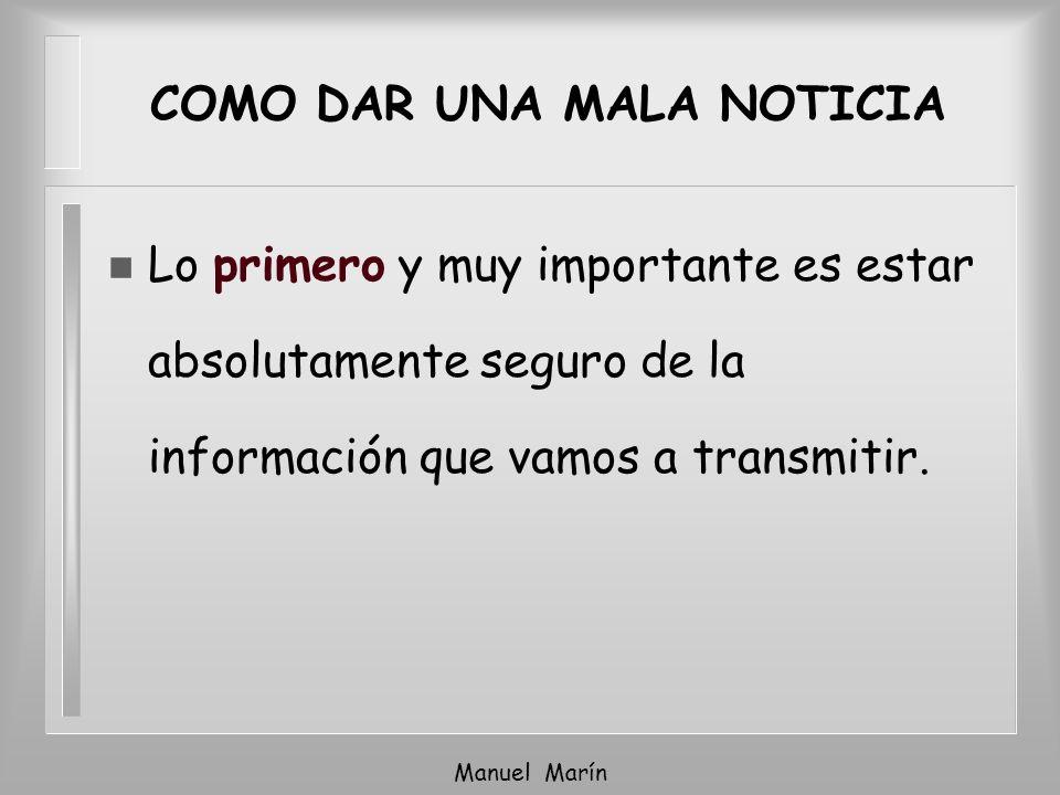 Manuel Marín COMO DAR UNA MALA NOTICIA n Lo primero y muy importante es estar absolutamente seguro de la información que vamos a transmitir.