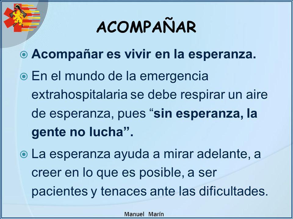 Manuel Marín Acompañar es vivir en la esperanza. En el mundo de la emergencia extrahospitalaria se debe respirar un aire de esperanza, pues sin espera