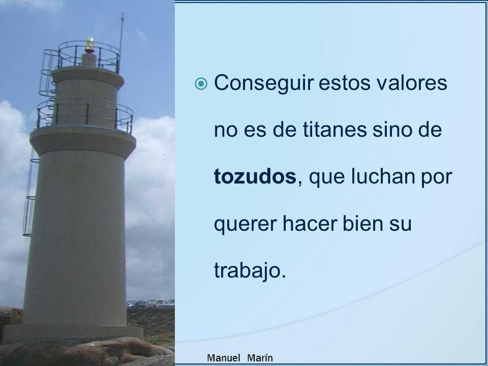 Manuel Marín Conseguir estos valores no es de titanes sino de tozudos, que luchan por querer hacer bien su trabajo.