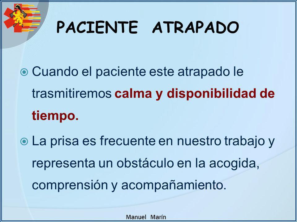 Manuel Marín PACIENTE ATRAPADO Cuando el paciente este atrapado le trasmitiremos calma y disponibilidad de tiempo. La prisa es frecuente en nuestro tr