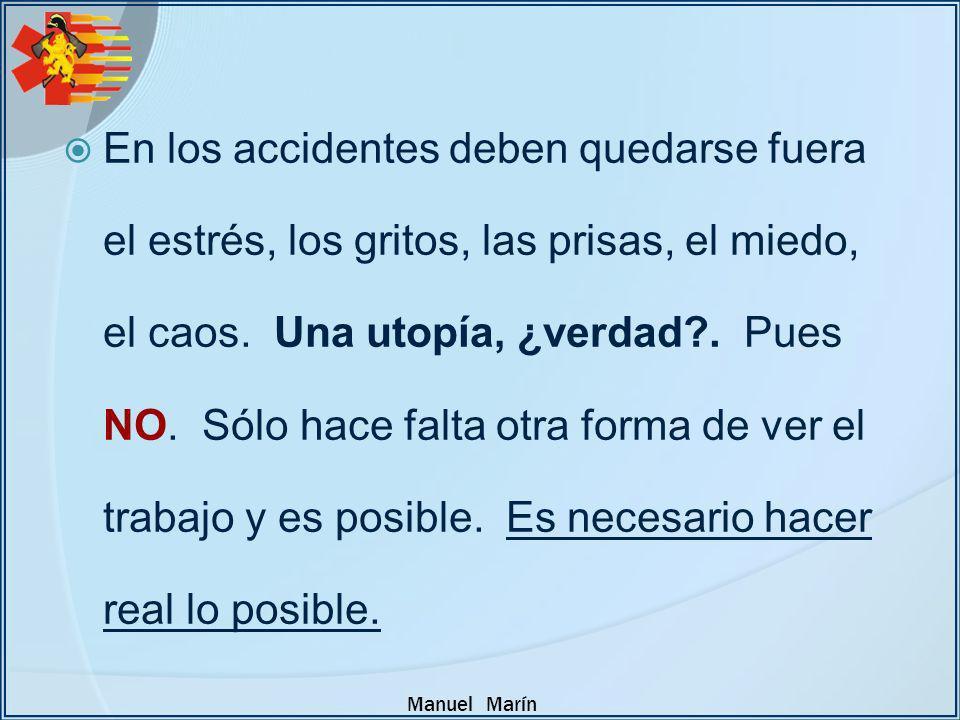 Manuel Marín En los accidentes deben quedarse fuera el estrés, los gritos, las prisas, el miedo, el caos. Una utopía, ¿verdad?. Pues NO. Sólo hace fal