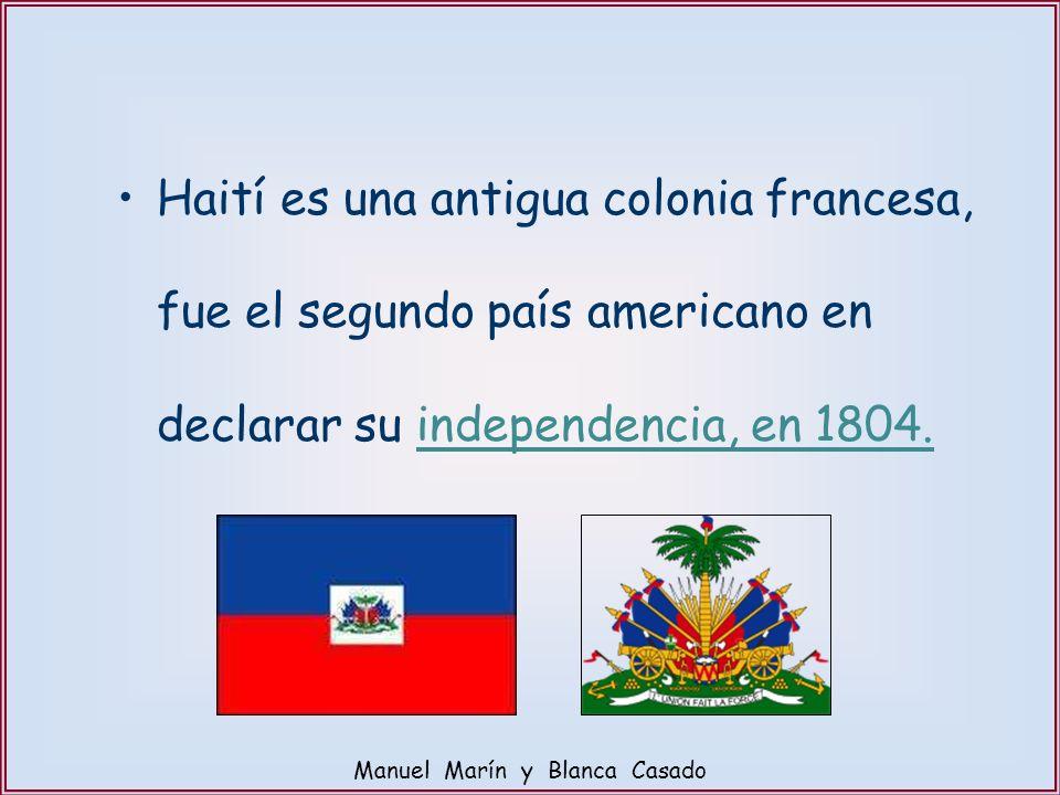 Haití es una antigua colonia francesa, fue el segundo país americano en declarar su independencia, en 1804. Manuel Marín y Blanca Casado