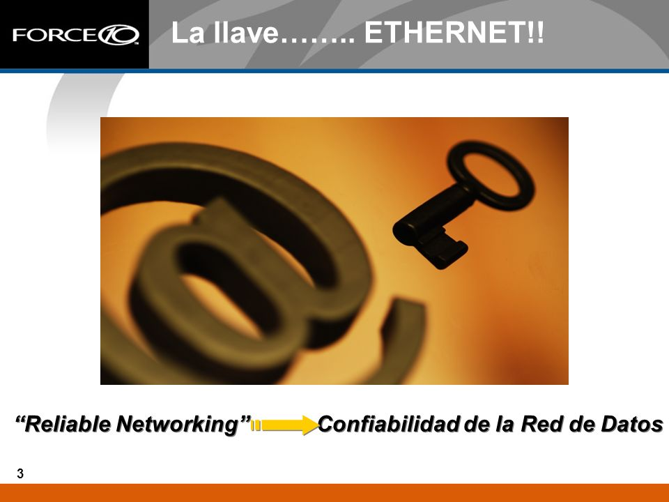 3 La llave…….. ETHERNET!! Reliable Networking Confiabilidad de la Red de Datos