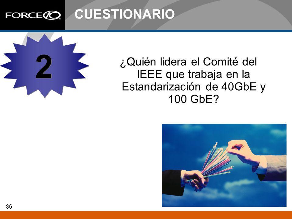 36 CUESTIONARIO ¿Quién lidera el Comité del IEEE que trabaja en la Estandarización de 40GbE y 100 GbE? 2 2