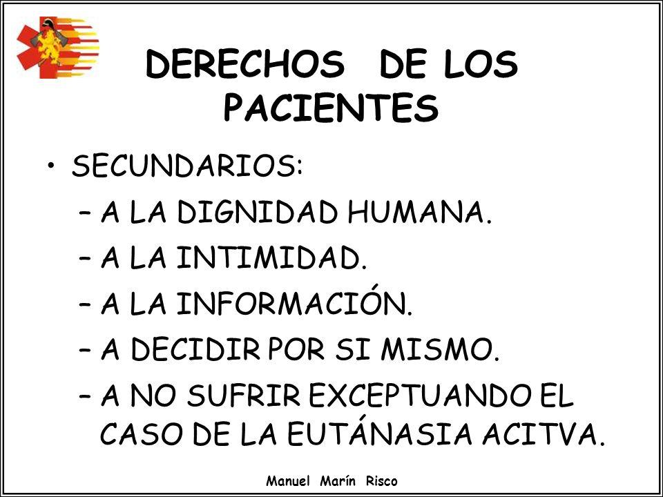 Manuel Marín Risco DERECHOS DE LOS PACIENTES SECUNDARIOS: –A LA DIGNIDAD HUMANA. –A LA INTIMIDAD. –A LA INFORMACIÓN. –A DECIDIR POR SI MISMO. –A NO SU