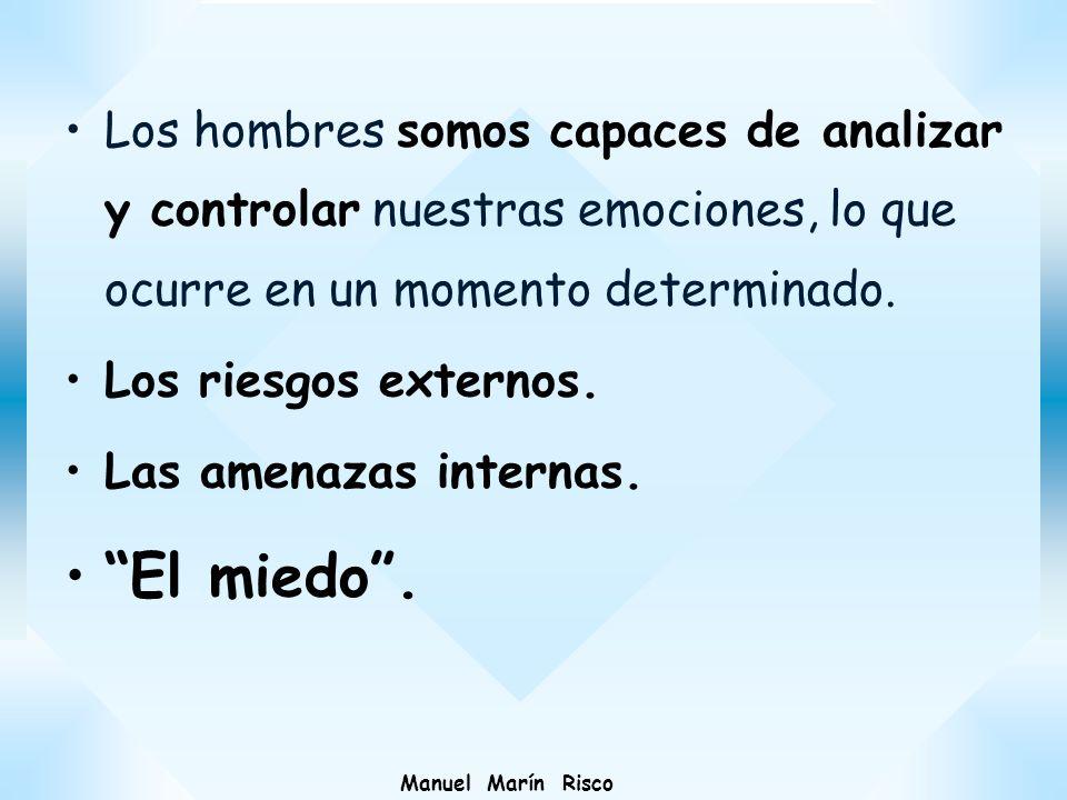 Manuel Marín Risco Los hombres somos capaces de analizar y controlar nuestras emociones, lo que ocurre en un momento determinado. Los riesgos externos