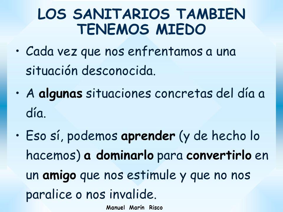 Manuel Marín Risco LOS SANITARIOS TAMBIEN TENEMOS MIEDO Cada vez que nos enfrentamos a una situación desconocida. A algunas situaciones concretas del