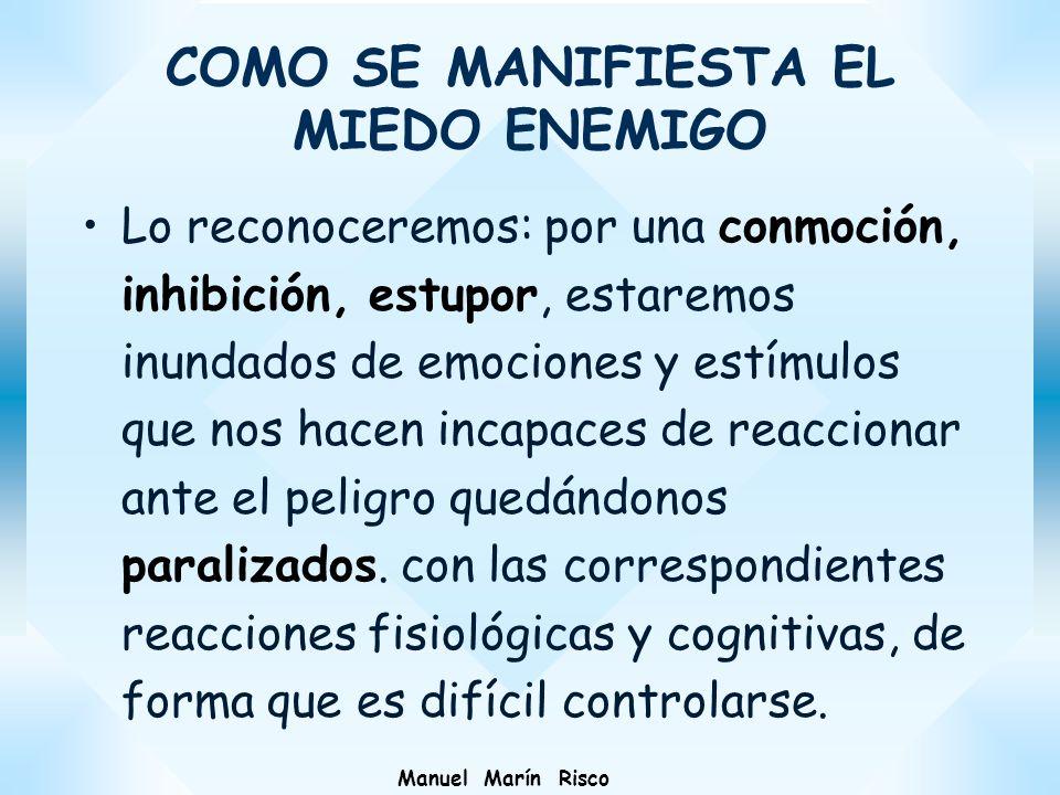Manuel Marín Risco COMO SE MANIFIESTA EL MIEDO ENEMIGO Lo reconoceremos: por una conmoción, inhibición, estupor, estaremos inundados de emociones y es