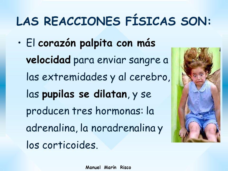 Manuel Marín Risco LAS REACCIONES FÍSICAS SON: El corazón palpita con más velocidad para enviar sangre a las extremidades y al cerebro, las pupilas se