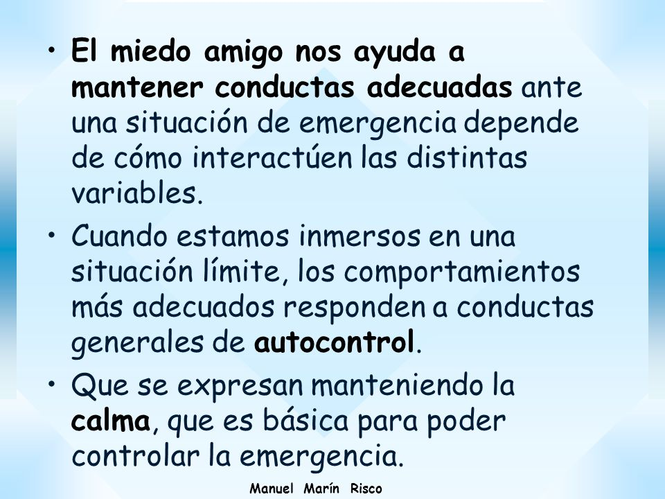 Manuel Marín Risco El miedo amigo nos ayuda a mantener conductas adecuadas ante una situación de emergencia depende de cómo interactúen las distintas