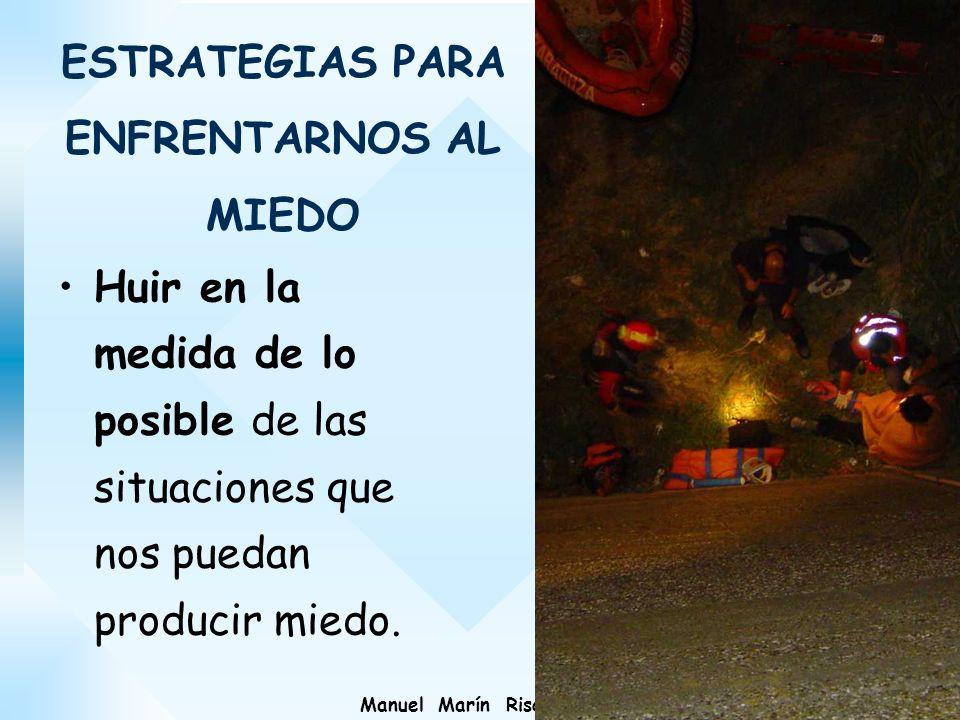Manuel Marín Risco ESTRATEGIAS PARA ENFRENTARNOS AL MIEDO Huir en la medida de lo posible de las situaciones que nos puedan producir miedo.