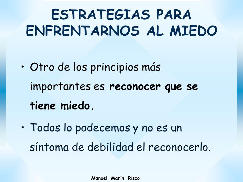 Manuel Marín Risco Otro de los principios más importantes es reconocer que se tiene miedo. Todos lo padecemos y no es un síntoma de debilidad el recon
