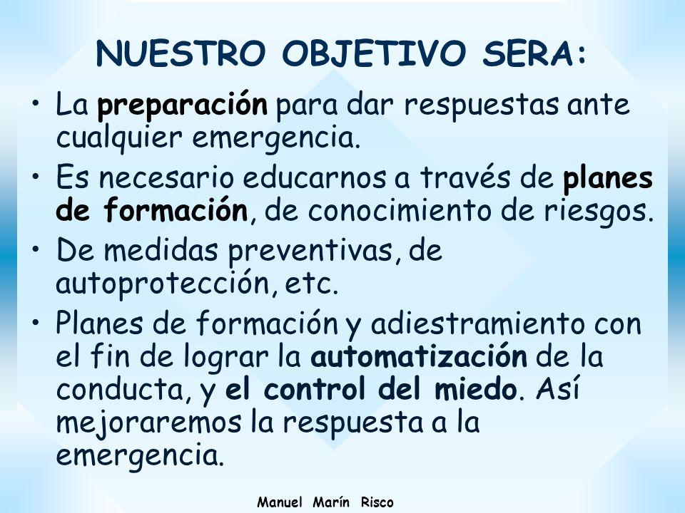 NUESTRO OBJETIVO SERA: La preparación para dar respuestas ante cualquier emergencia. Es necesario educarnos a través de planes de formación, de conoci