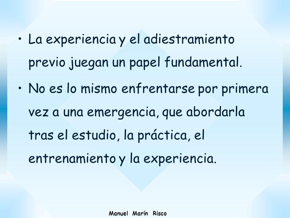 Manuel Marín Risco La experiencia y el adiestramiento previo juegan un papel fundamental. No es lo mismo enfrentarse por primera vez a una emergencia,