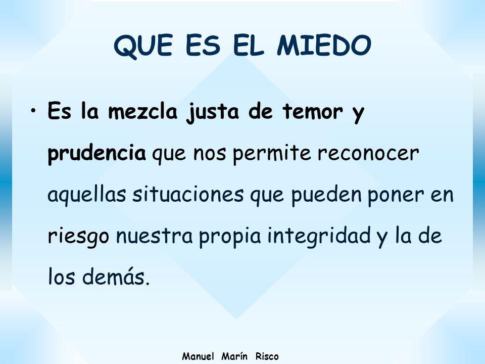 Manuel Marín Risco Es la mezcla justa de temor y prudencia que nos permite reconocer aquellas situaciones que pueden poner en riesgo nuestra propia in
