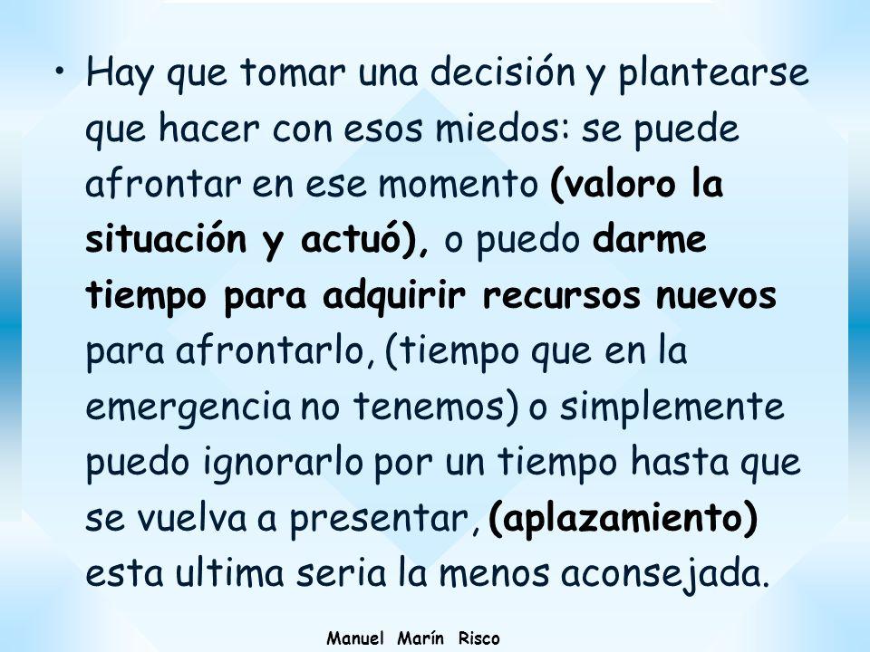 Manuel Marín Risco Hay que tomar una decisión y plantearse que hacer con esos miedos: se puede afrontar en ese momento (valoro la situación y actuó),