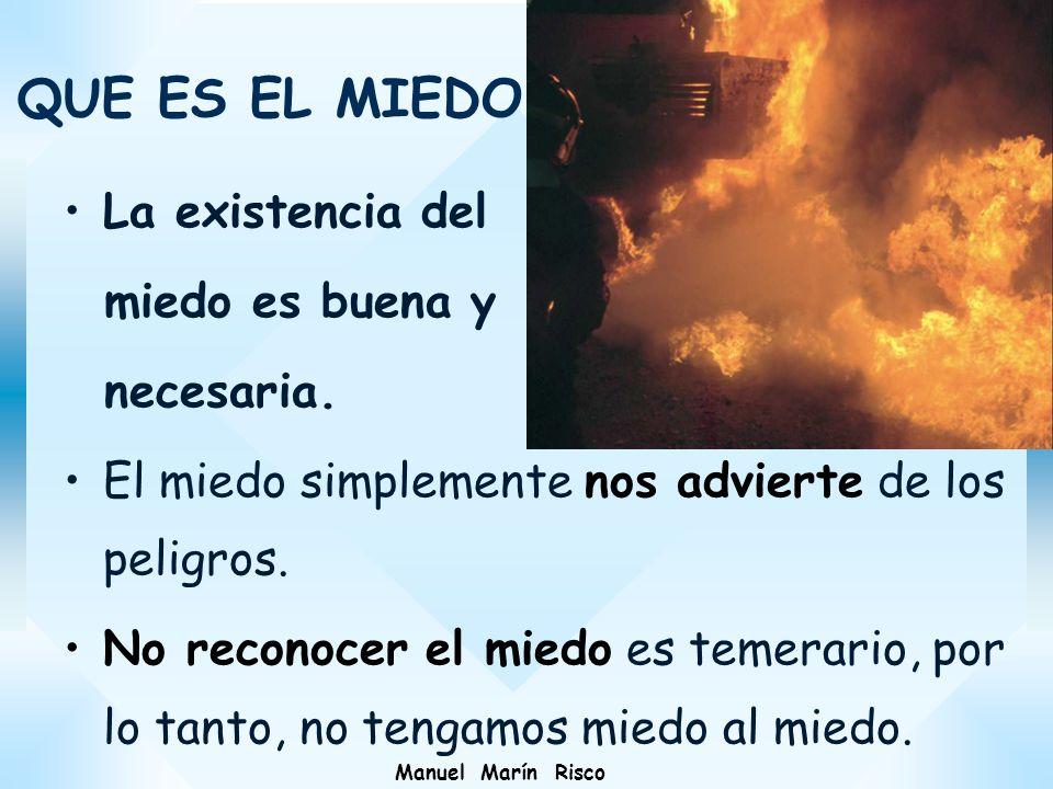 Manuel Marín Risco La existencia del miedo es buena y necesaria. El miedo simplemente nos advierte de los peligros. No reconocer el miedo es temerario