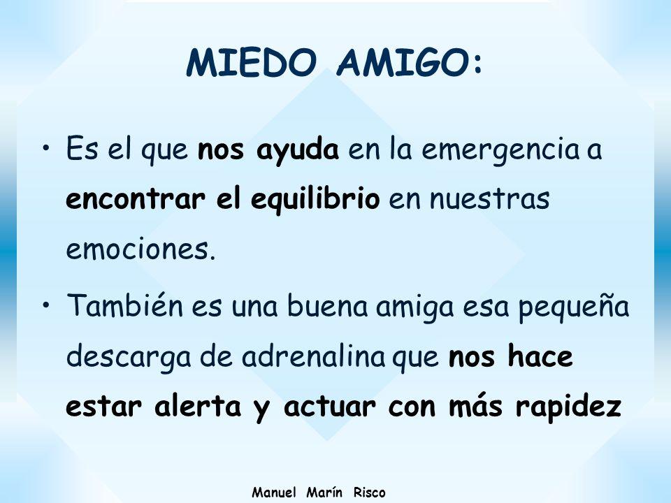Manuel Marín Risco MIEDO AMIGO: Es el que nos ayuda en la emergencia a encontrar el equilibrio en nuestras emociones. También es una buena amiga esa p
