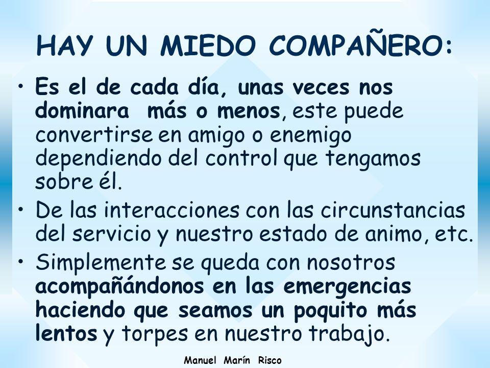 Manuel Marín Risco HAY UN MIEDO COMPAÑERO: Es el de cada día, unas veces nos dominara más o menos, este puede convertirse en amigo o enemigo dependien