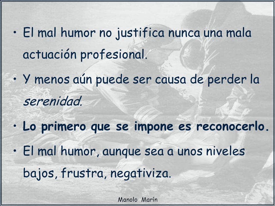 Manolo Marín El mal humor no justifica nunca una mala actuación profesional. Y menos aún puede ser causa de perder la serenidad. Lo primero que se imp