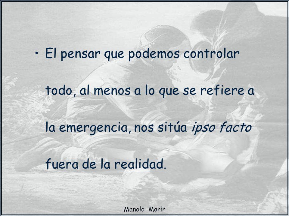 Manolo Marín El pensar que podemos controlar todo, al menos a lo que se refiere a la emergencia, nos sitúa ipso facto fuera de la realidad.
