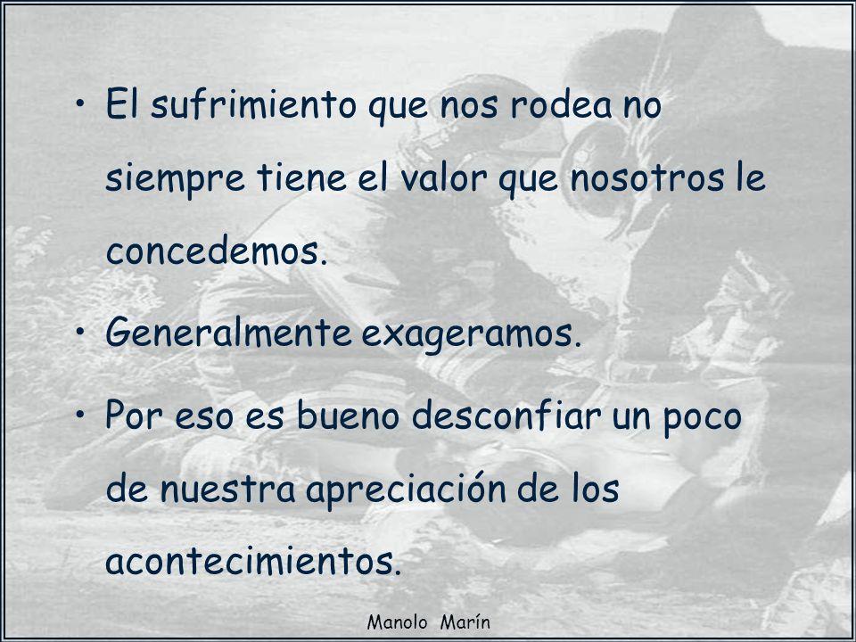 Manolo Marín El sufrimiento que nos rodea no siempre tiene el valor que nosotros le concedemos. Generalmente exageramos. Por eso es bueno desconfiar u