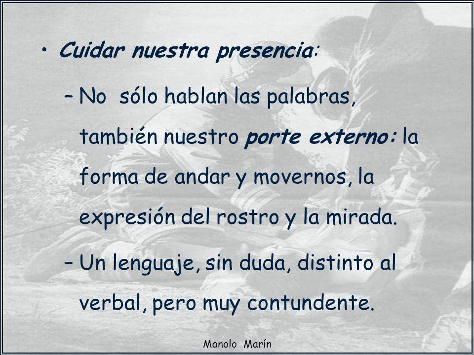 Manolo Marín Cuidar nuestra presencia: –No sólo hablan las palabras, también nuestro porte externo: la forma de andar y movernos, la expresión del ros