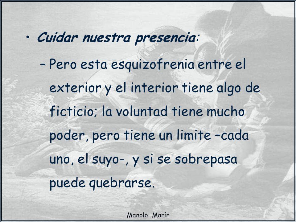 Manolo Marín Cuidar nuestra presencia: –Pero esta esquizofrenia entre el exterior y el interior tiene algo de ficticio; la voluntad tiene mucho poder,
