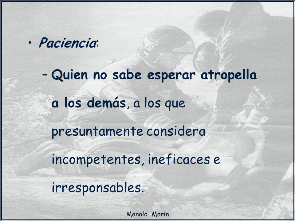 Manolo Marín Paciencia: –Quien no sabe esperar atropella a los demás, a los que presuntamente considera incompetentes, ineficaces e irresponsables.