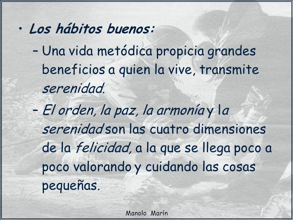 Manolo Marín Los hábitos buenos: –Una vida metódica propicia grandes beneficios a quien la vive, transmite serenidad. –El orden, la paz, la armonía y