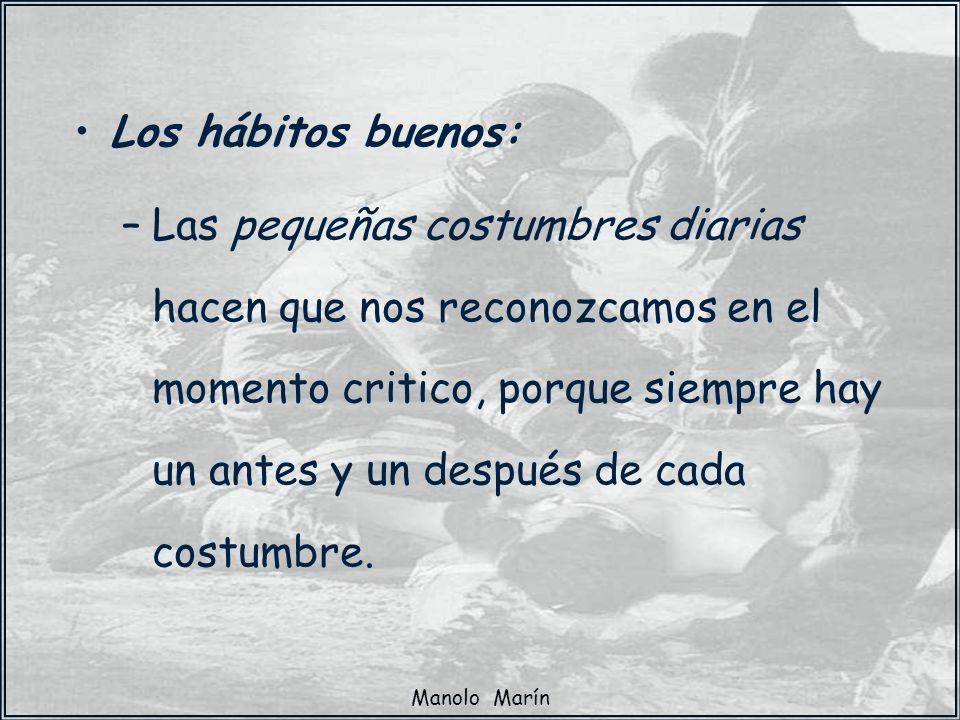 Manolo Marín Los hábitos buenos: –Las pequeñas costumbres diarias hacen que nos reconozcamos en el momento critico, porque siempre hay un antes y un d