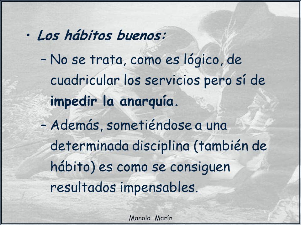 Manolo Marín Los hábitos buenos: –No se trata, como es lógico, de cuadricular los servicios pero sí de impedir la anarquía. –Además, sometiéndose a un
