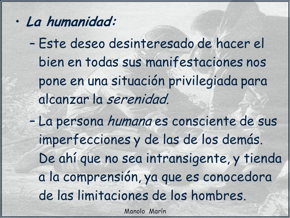 Manolo Marín La humanidad: –Este deseo desinteresado de hacer el bien en todas sus manifestaciones nos pone en una situación privilegiada para alcanza