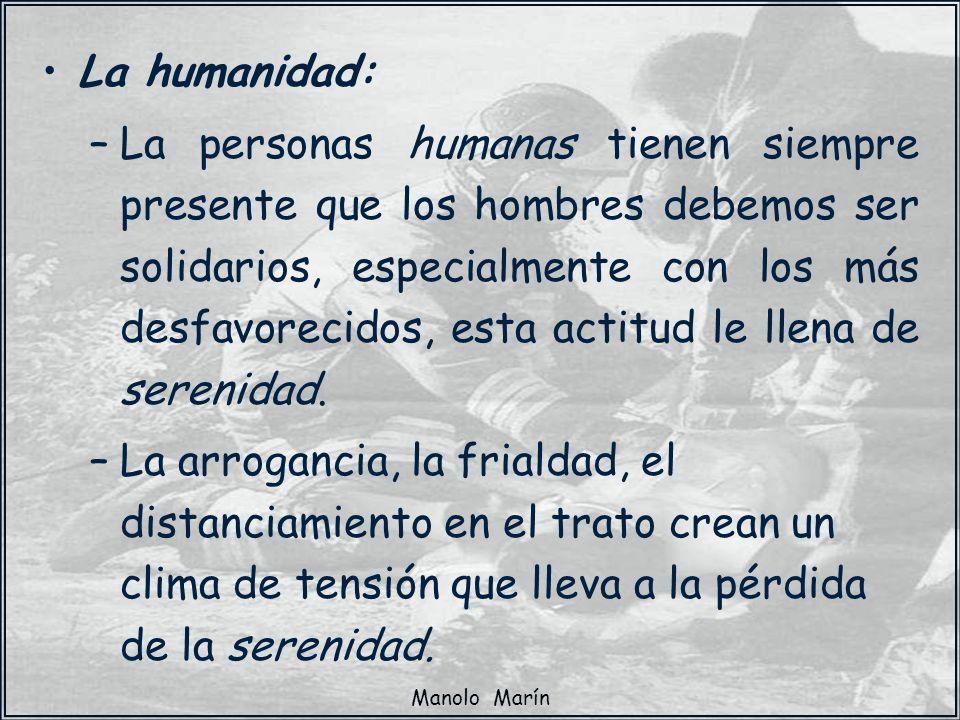 Manolo Marín La humanidad: –La personas humanas tienen siempre presente que los hombres debemos ser solidarios, especialmente con los más desfavorecid