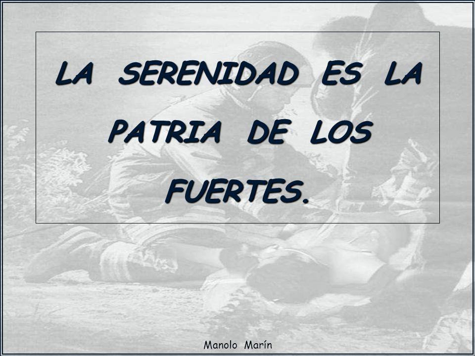 Manolo Marín LA SERENIDAD ES LA PATRIA DE LOS FUERTES.
