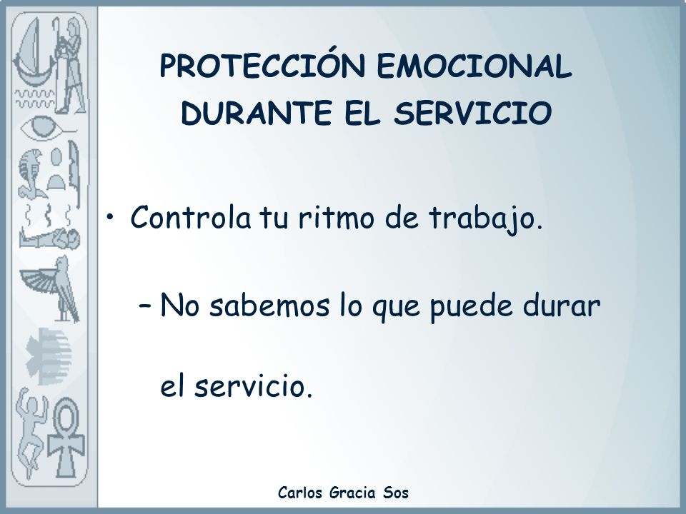 Carlos Gracia Sos Controla tu ritmo de trabajo. –No sabemos lo que puede durar el servicio. PROTECCIÓN EMOCIONAL DURANTE EL SERVICIO