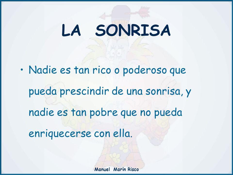Manuel Marín Risco Nadie es tan rico o poderoso que pueda prescindir de una sonrisa, y nadie es tan pobre que no pueda enriquecerse con ella. LA SONRI