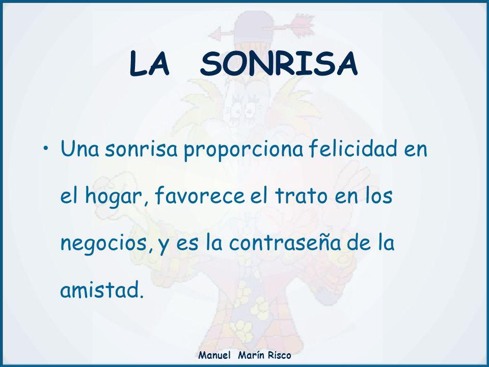 Manuel Marín Risco Una sonrisa proporciona felicidad en el hogar, favorece el trato en los negocios, y es la contraseña de la amistad. LA SONRISA