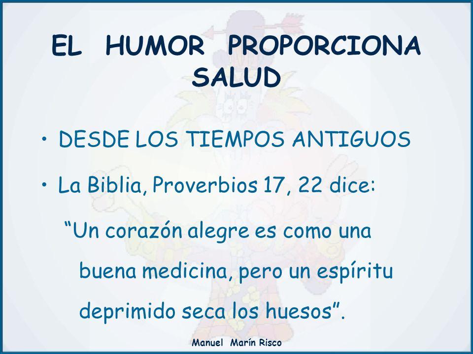 Manuel Marín Risco EL HUMOR PROPORCIONA SALUD DESDE LOS TIEMPOS ANTIGUOS La Biblia, Proverbios 17, 22 dice: Un corazón alegre es como una buena medici