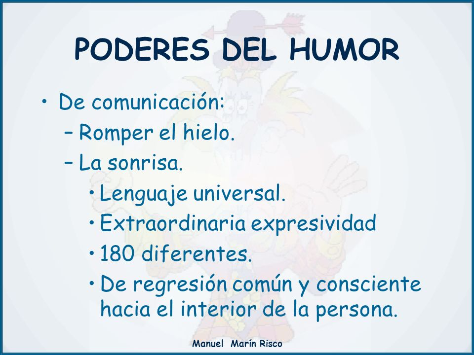 Manuel Marín Risco PODERES DEL HUMOR De comunicación: –Romper el hielo. –La sonrisa. Lenguaje universal. Extraordinaria expresividad 180 diferentes. D